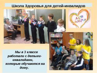 Школа Здоровья для детей-инвалидов Мы в 3 классе работали с детьми- инвалидам