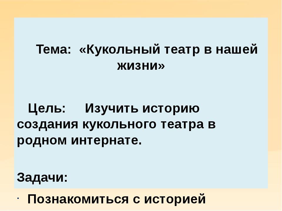 Тема: «Кукольный театр в нашей жизни» Цель: Изучить историю создания кукольн...