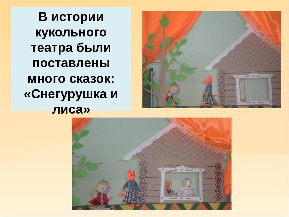 В истории кукольного театра были поставлены много сказок: «Снегурушка и лиса»