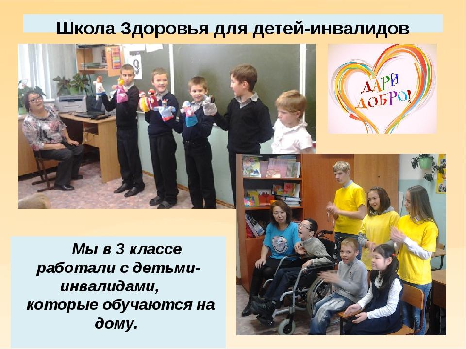 Школа Здоровья для детей-инвалидов Мы в 3 классе работали с детьми- инвалидам...