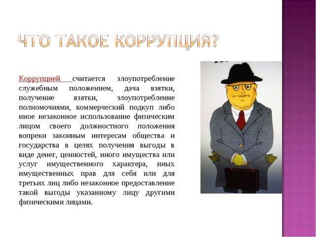 Коррупцией считается злоупотребление служебным положением, дача взятки, полу...