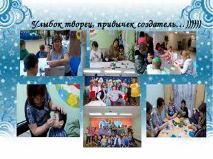 Улыбок творец, привычек создатель…))))))