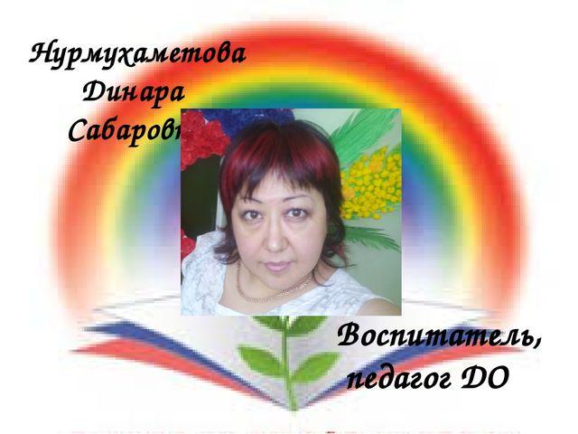 Нурмухаметова Динара Сабаровна Воспитатель, педагог ДО