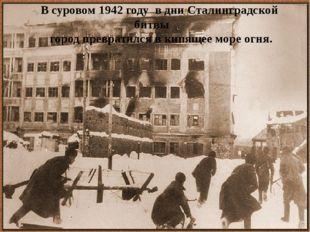 В суровом 1942 году в дни Сталинградской битвы город превратился в кипящее м