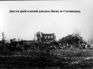 Двести дней и ночей длилась битва за Сталинград.