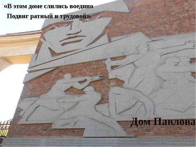 «В этом доме слились воедино Подвиг ратный и трудовой». Дом Павлова. .