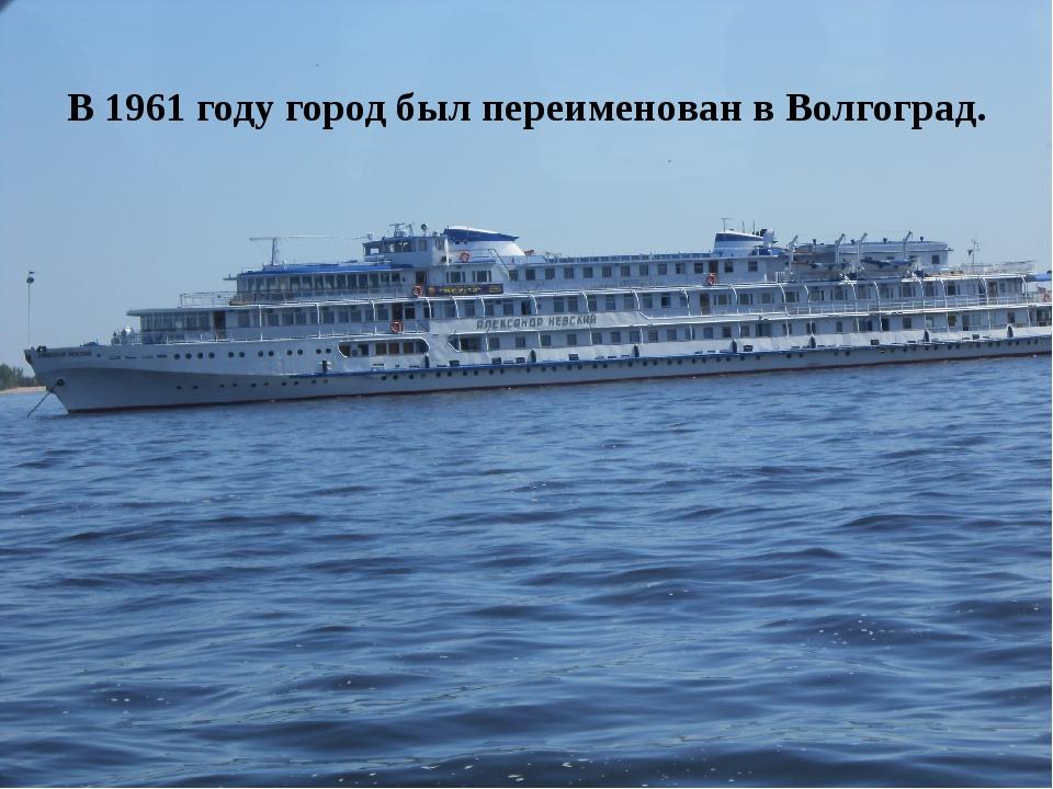 В 1961 году город был переименован в Волгоград.
