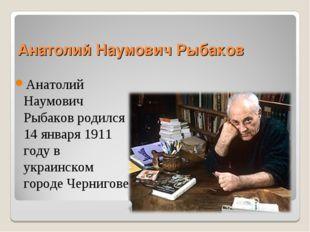 Анатолий Наумович Рыбаков Анатолий Наумович Рыбаков родился 14 января 1911 го