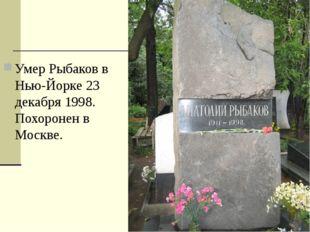 Умер Рыбаков в Нью-Йорке 23 декабря 1998. Похоронен в Москве.