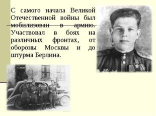 С самого начала Великой Отечественной войны был мобилизован в армию. Участвов