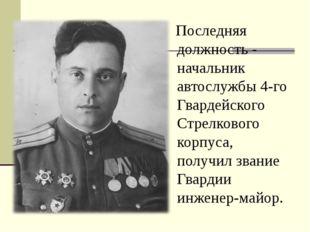 Последняя должность - начальник автослужбы 4-го Гвардейского Стрелкового кор