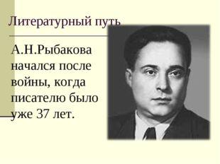 Литературный путь А.Н.Рыбакова начался после войны, когда писателю было уже 3