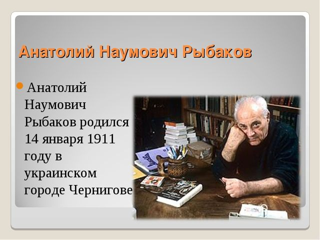Анатолий Наумович Рыбаков Анатолий Наумович Рыбаков родился 14 января 1911 го...
