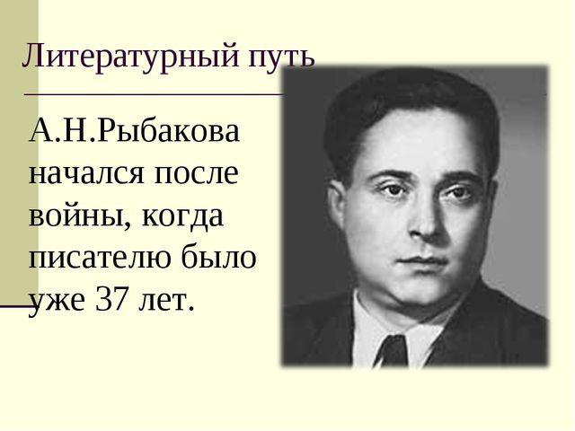 Литературный путь А.Н.Рыбакова начался после войны, когда писателю было уже 3...