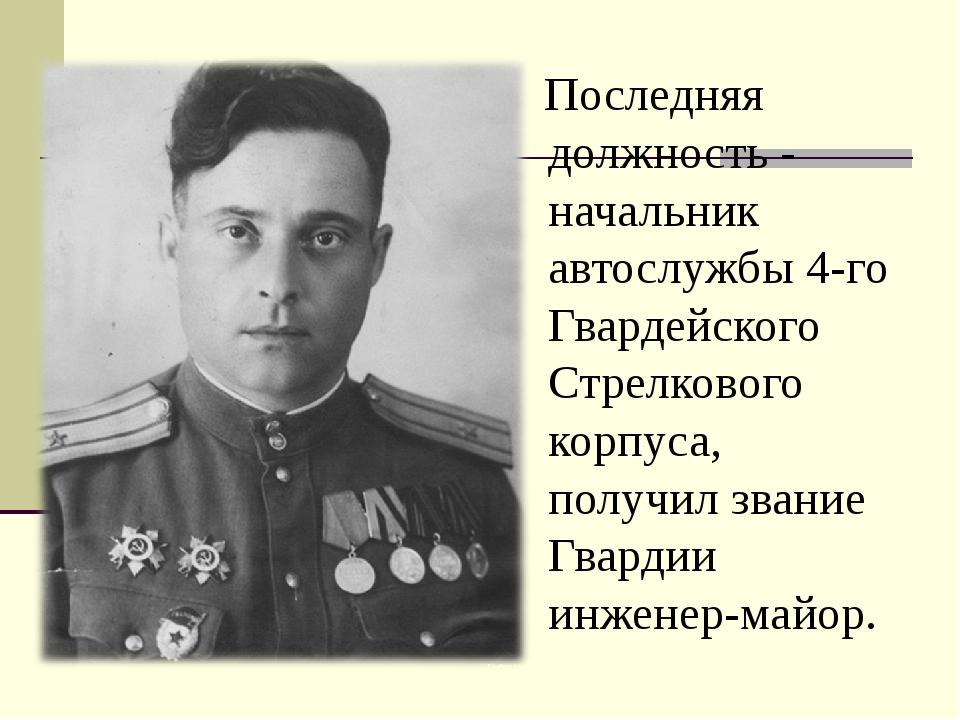 Последняя должность - начальник автослужбы 4-го Гвардейского Стрелкового кор...
