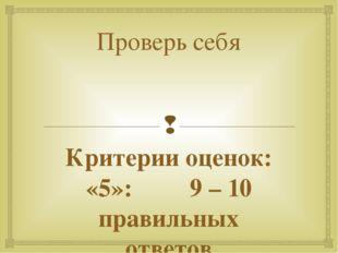 Проверь себя Критерии оценок: «5»: 9 – 10 правильных ответов «4»: 7– 8 правил