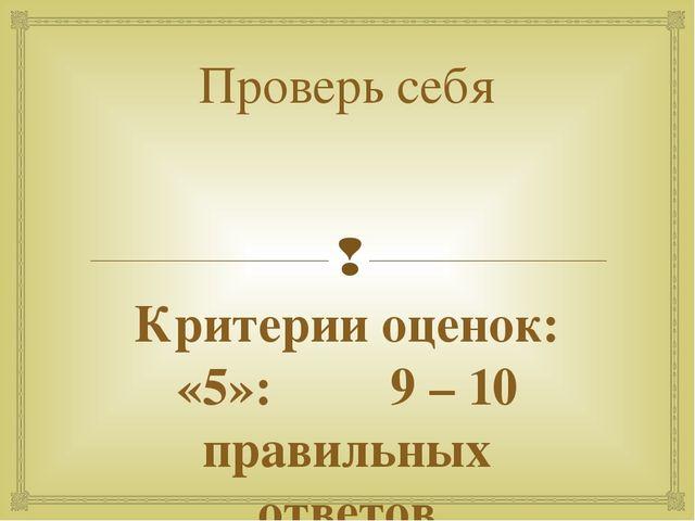 Проверь себя Критерии оценок: «5»: 9 – 10 правильных ответов «4»: 7– 8 правил...