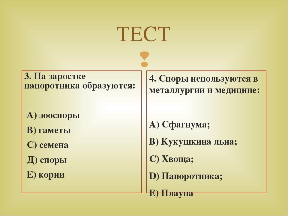 ТЕСТ 3. На заростке папоротника образуются: А) зооспоры В) гаметы С) семена Д...