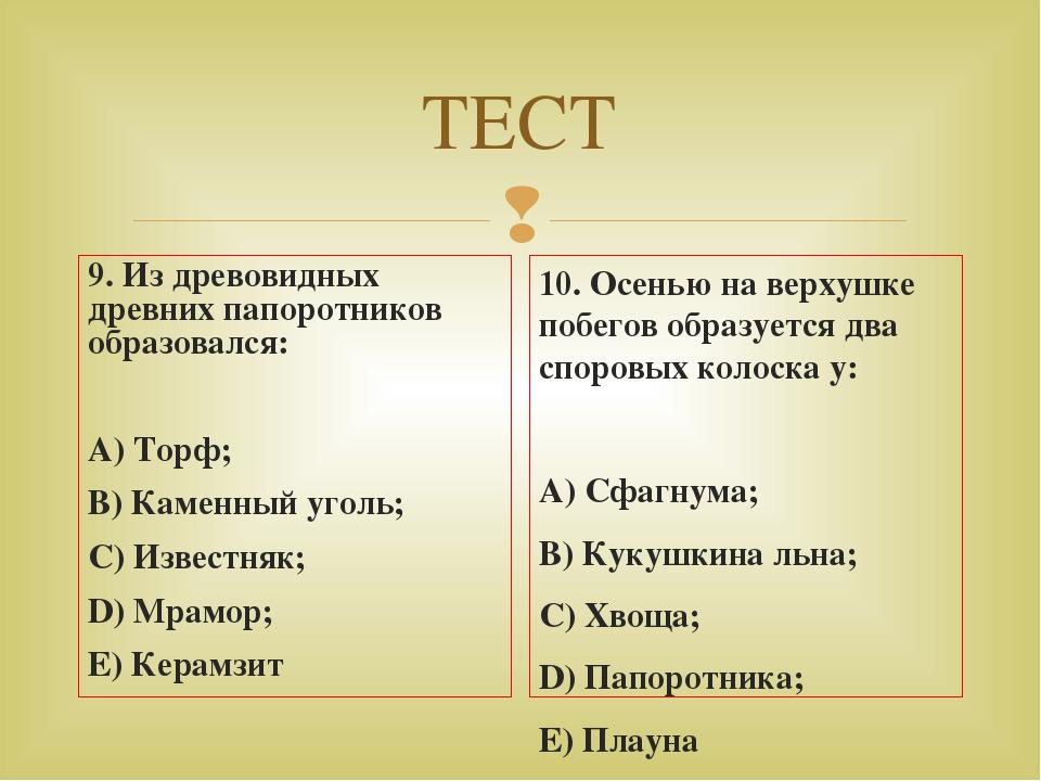 ТЕСТ 9. Из древовидных древних папоротников образовался: А) Торф; В) Каменный...
