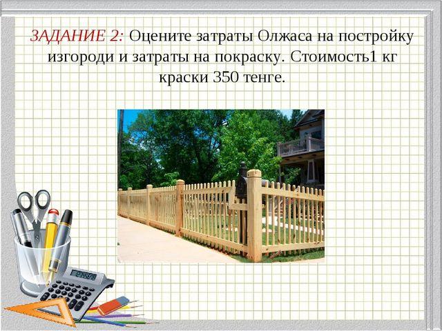 ЗАДАНИЕ 2: Оцените затраты Олжаса на постройку изгороди и затраты на покраску...