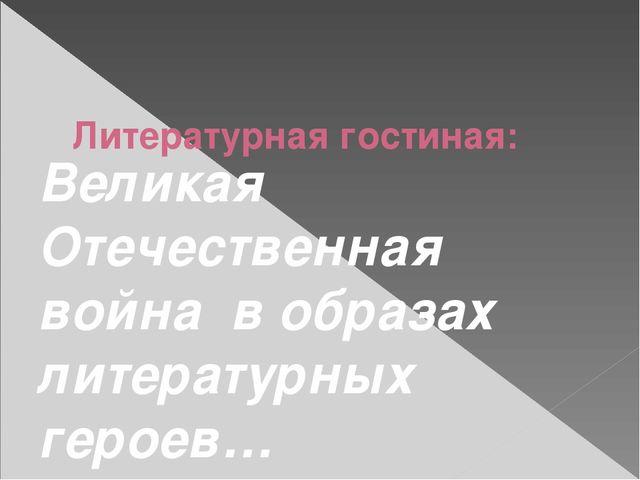 Литературная гостиная: Великая Отечественная война в образах литературных ге...