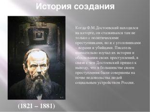 История создания КогдаФ.М.Достоевскийнаходился на каторге, он сталкивался т