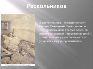 Раскольников В центре романа - бывший студент Родион Романович Раскольников