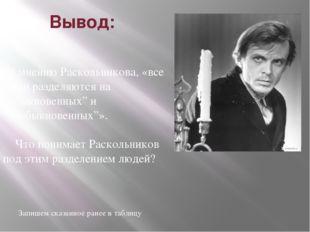 """Вывод:  по мнению Раскольникова, «все люди разделяются на """"обыкновенных"""" и """""""