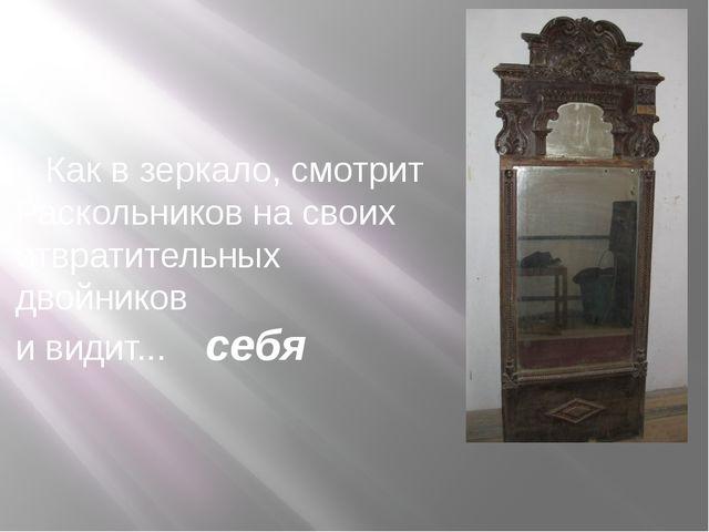 Как в зеркало, смотрит Раскольников на своих отвратительных двойников и види...