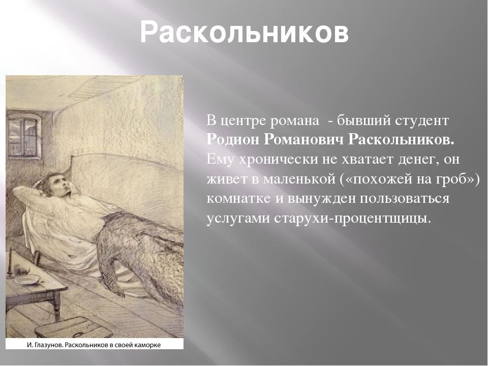 Раскольников В центре романа - бывший студент Родион Романович Раскольников...
