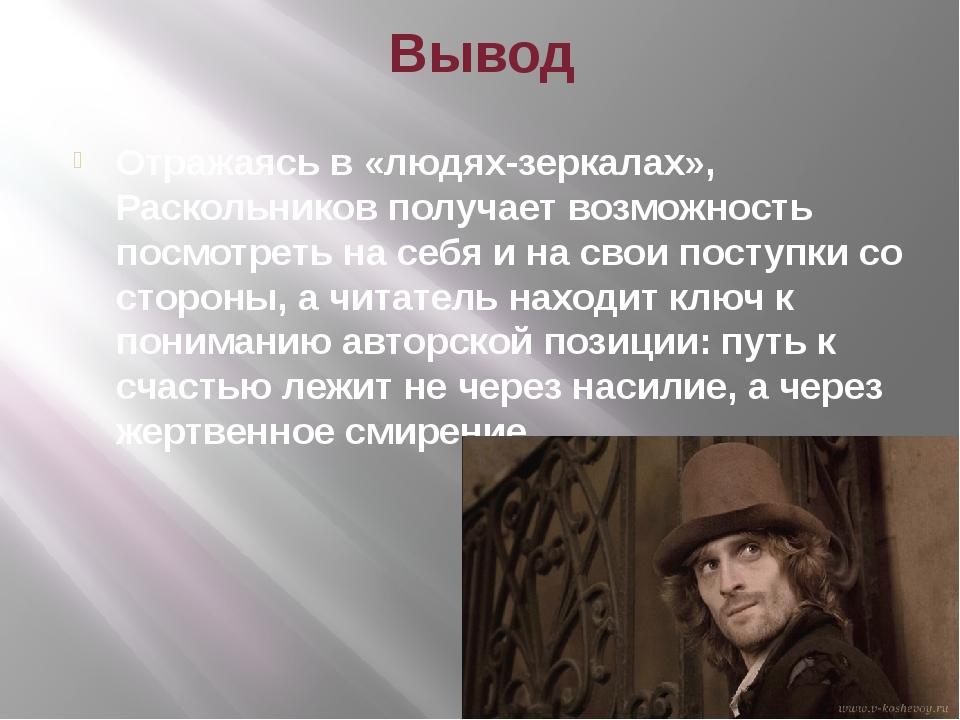 Вывод Отражаясь в «людях-зеркалах», Раскольников получает возможность посмотр...