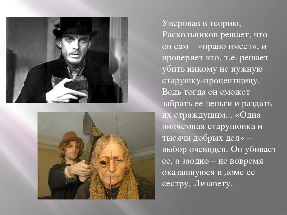 Уверовав в теорию, Раскольников решает, что он сам – «право имеет», и провер...