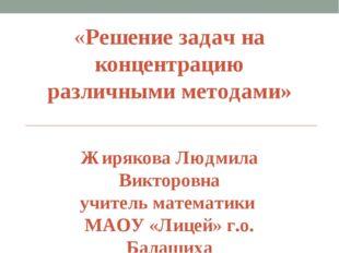 «Решение задач на концентрацию различными методами» Жирякова Людмила Викторов