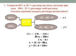 4. Смешали 60% и 10 % раствор кислоты, получив при этом 300 г 25 % раствора э