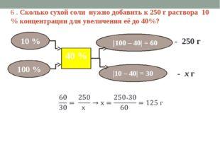 6 . Сколько сухой соли нужно добавить к 250 г раствора 10 % концентрации для