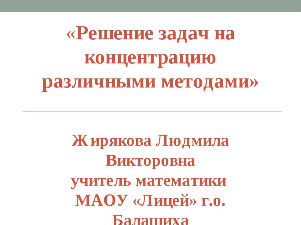 «Решение задач на концентрацию различными методами» Жирякова Людмила Викторов...