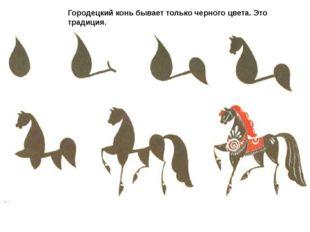 Городецкий конь бывает только черного цвета.Это традиция.