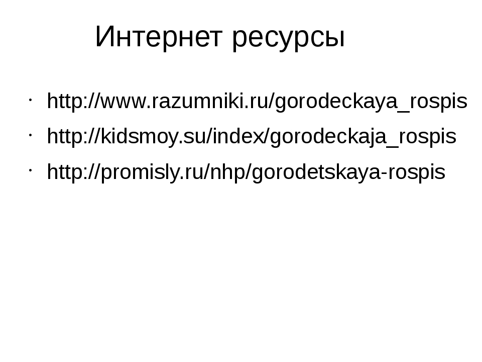 Интернет ресурсы http://www.razumniki.ru/gorodeckaya_rospis http://kidsmoy.su...
