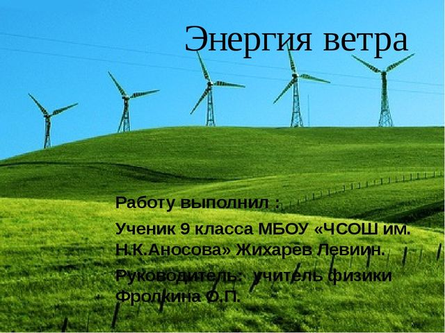 Энергия ветра Работу выполнил : Ученик 9 класса МБОУ «ЧСОШ им. Н.К.Аносова»...