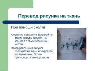 Перевод рисунка на ткань При помощи сколки Аккуратно проколите булавкой по вс