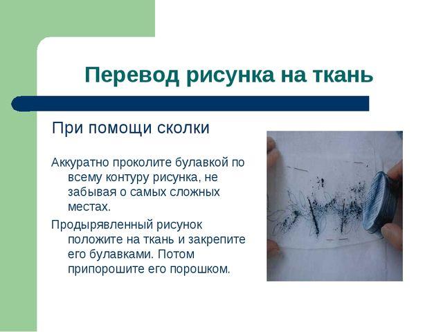 Перевод рисунка на ткань При помощи сколки Аккуратно проколите булавкой по вс...
