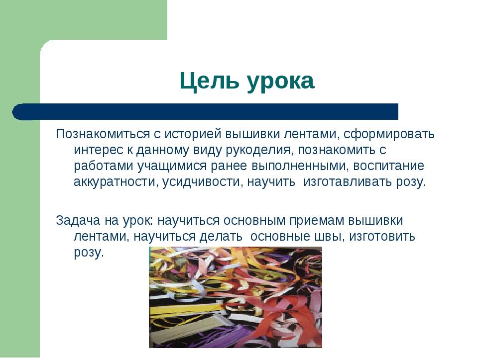 Цель урока Познакомиться с историей вышивки лентами, сформировать интерес к д...