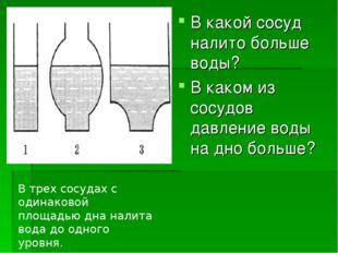 В какой сосуд налито больше воды? В каком из сосудов давление воды на дно бол