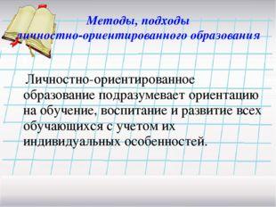 Методы, подходы личностно-ориентированного образования Личностно-ориентирова