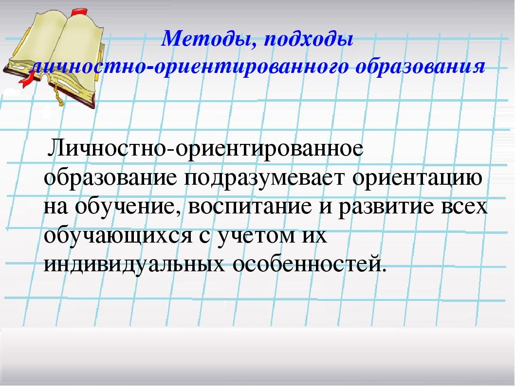 Методы, подходы личностно-ориентированного образования Личностно-ориентирова...