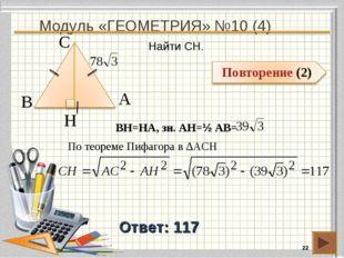 Модуль «ГЕОМЕТРИЯ» №10 (4) * Ответ: 117 Найти CH. В А H С BH=HA, зн. АH=½ AB=
