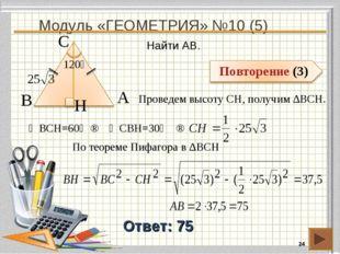 Модуль «ГЕОМЕТРИЯ» №10 (5) * Ответ: 75 Найти AB. В А H С 120⁰ Проведем высоту