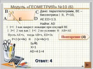 Модуль «ГЕОМЕТРИЯ» №10 (6) * Ответ: 4 Дано: параллелограмм, BE – биссектриса