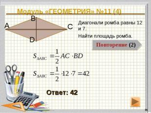 Модуль «ГЕОМЕТРИЯ» №11 (4) * Ответ: 42 Диагонали ромба равны 12 и 7. Найти пл