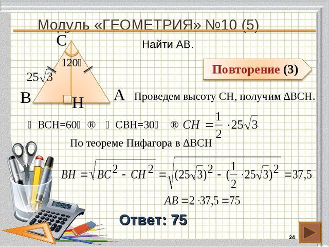 Модуль «ГЕОМЕТРИЯ» №10 (5) * Ответ: 75 Найти AB. В А H С 120⁰ Проведем высоту...